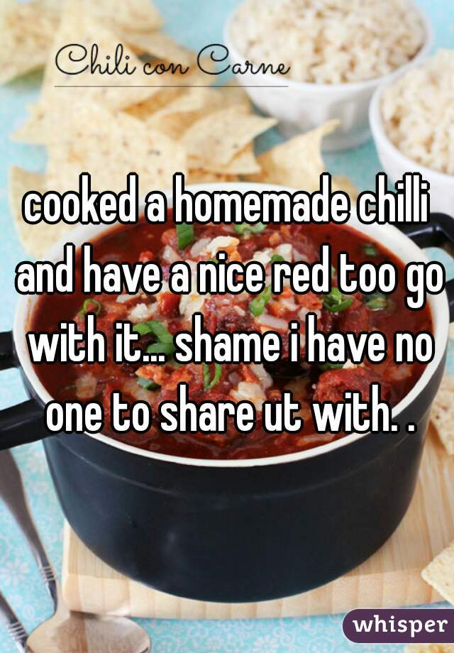 cooked a homemade chilli and have a nice red too go with it... shame i have no one to share ut with. .