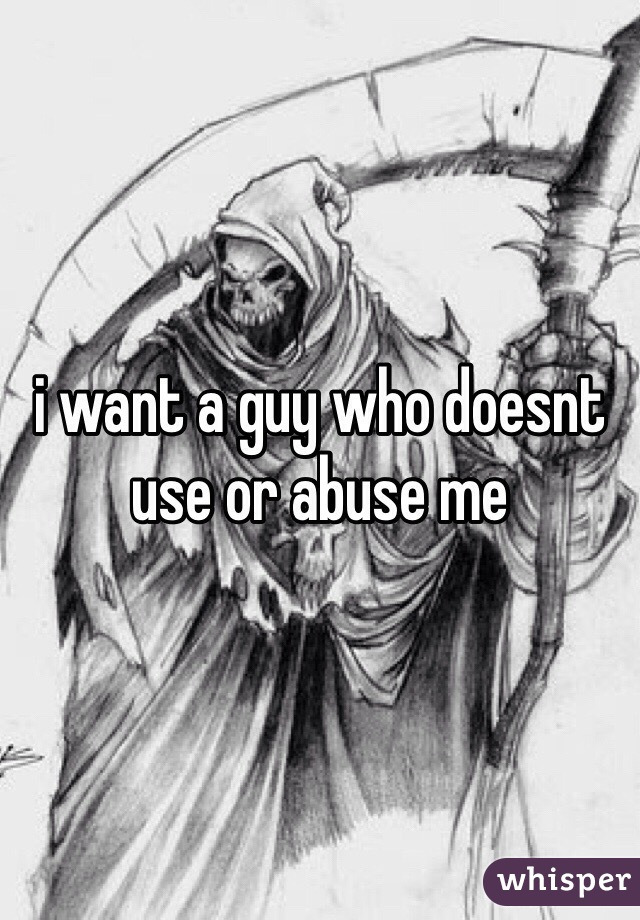 i want a guy who doesnt use or abuse me
