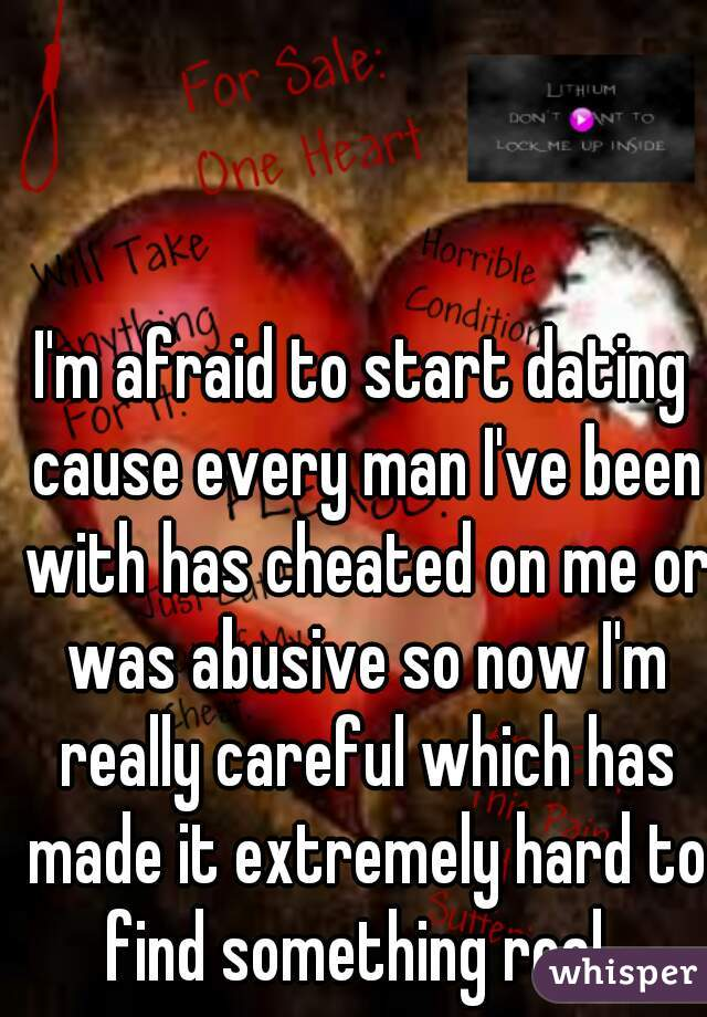 I'm afraid to start dating cause every man I've been with has cheated on me or was abusive so now I'm really careful which has made it extremely hard to find something real.