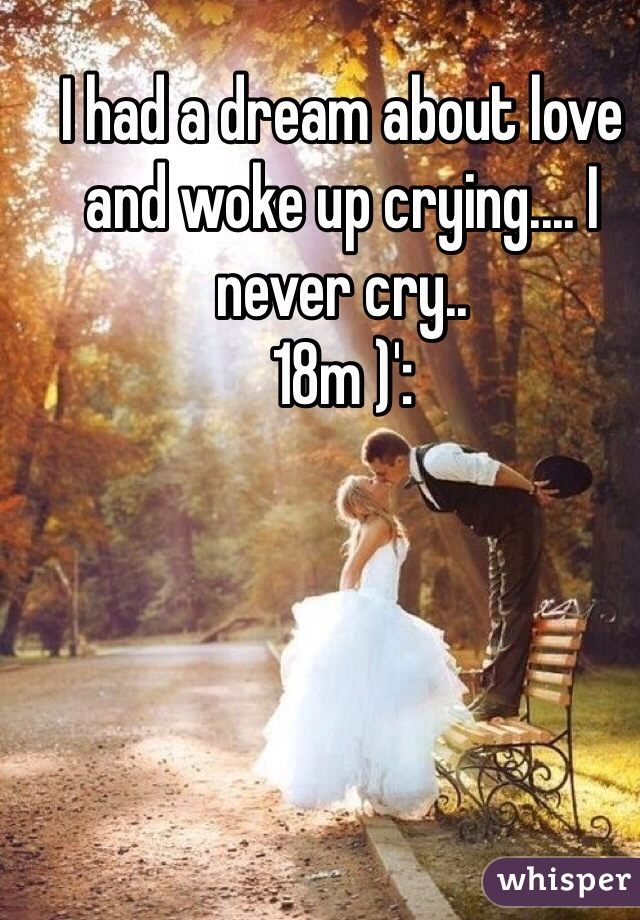 I had a dream about love and woke up crying.... I never cry.. 18m )':