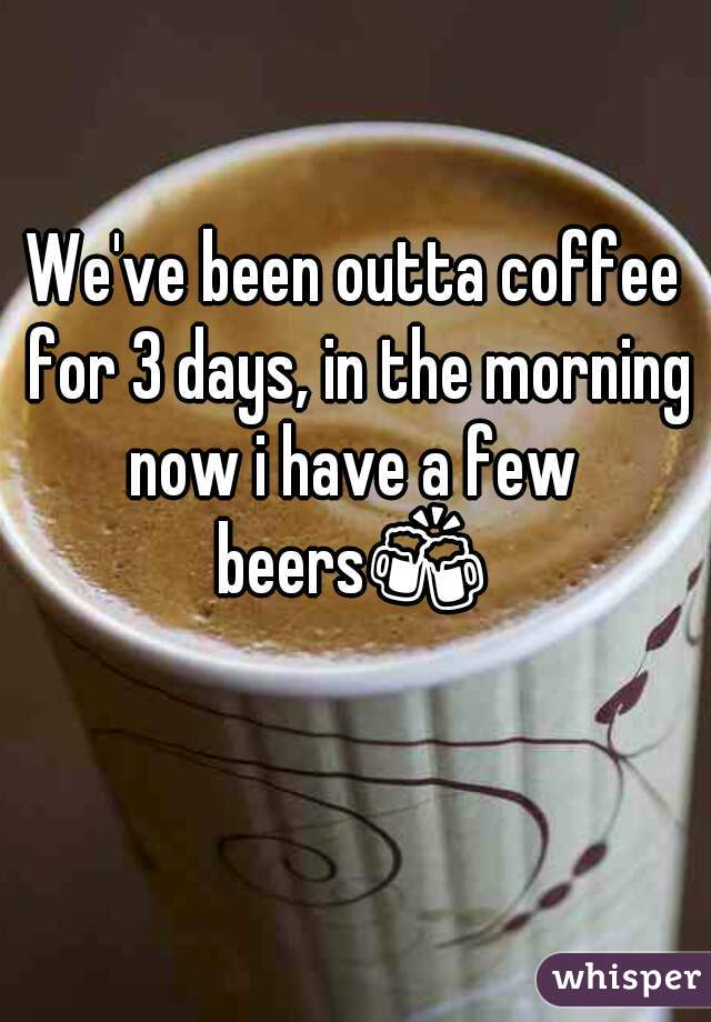 We've been outta coffee for 3 days, in the morning now i have a few  beers🍻