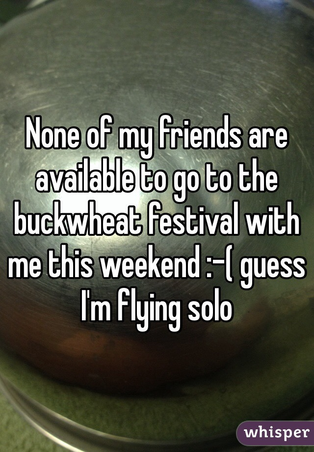 None of my friends are available to go to the buckwheat festival with me this weekend :-( guess I'm flying solo