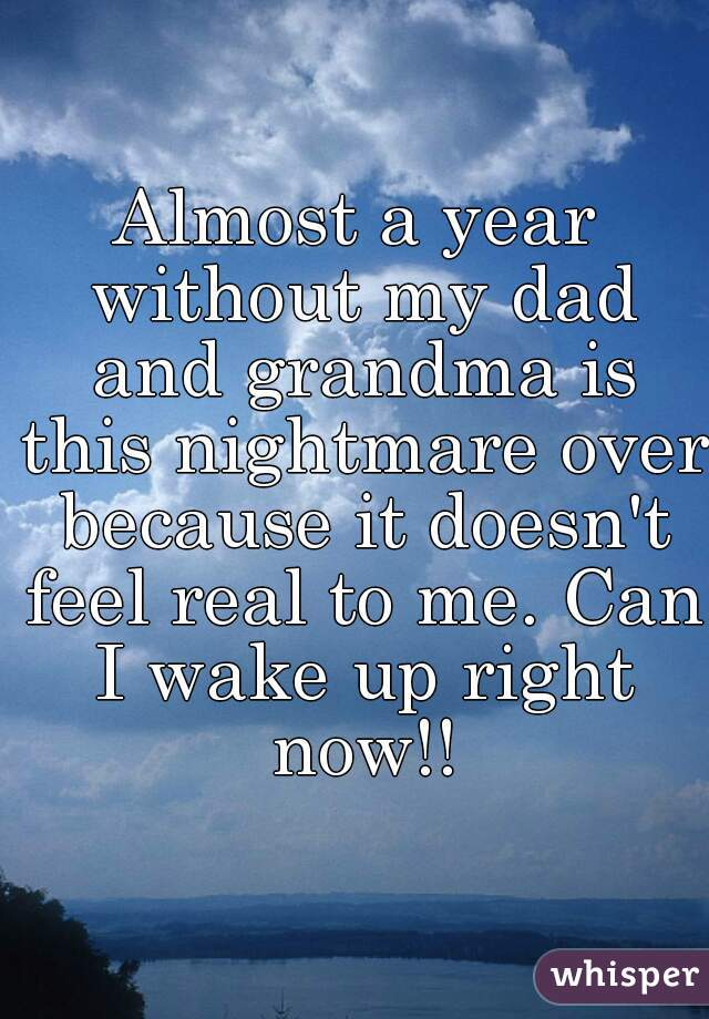 Almost a year without my dad and grandma is this nightmare over because it doesn't feel real to me. Can I wake up right now!!