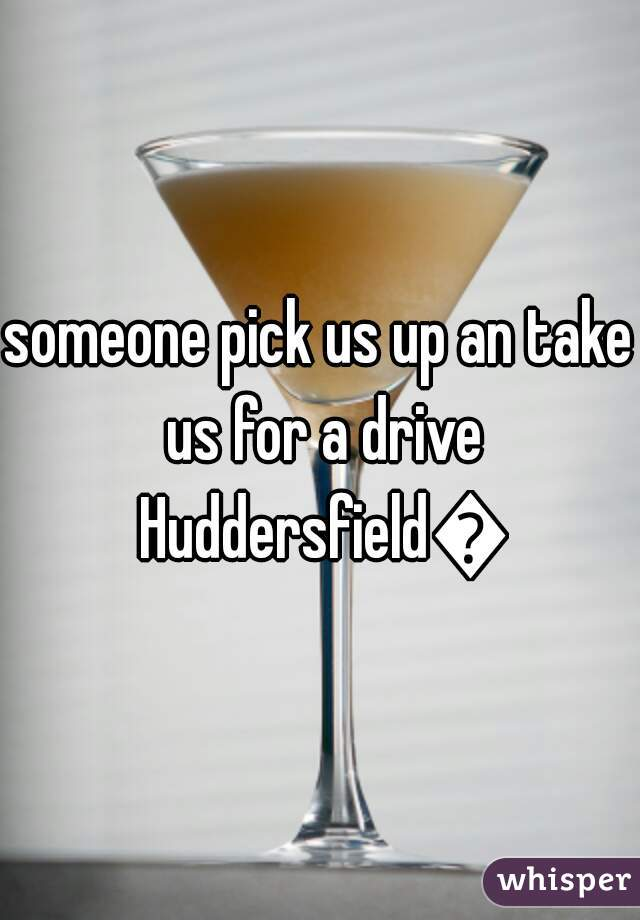 someone pick us up an take us for a drive Huddersfield😘
