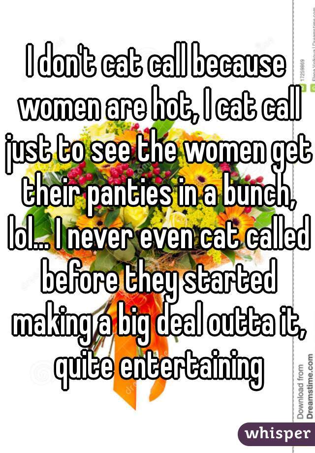 I don't cat call because women are hot, I cat call just to see the women get their panties in a bunch, lol... I never even cat called before they started making a big deal outta it, quite entertaining