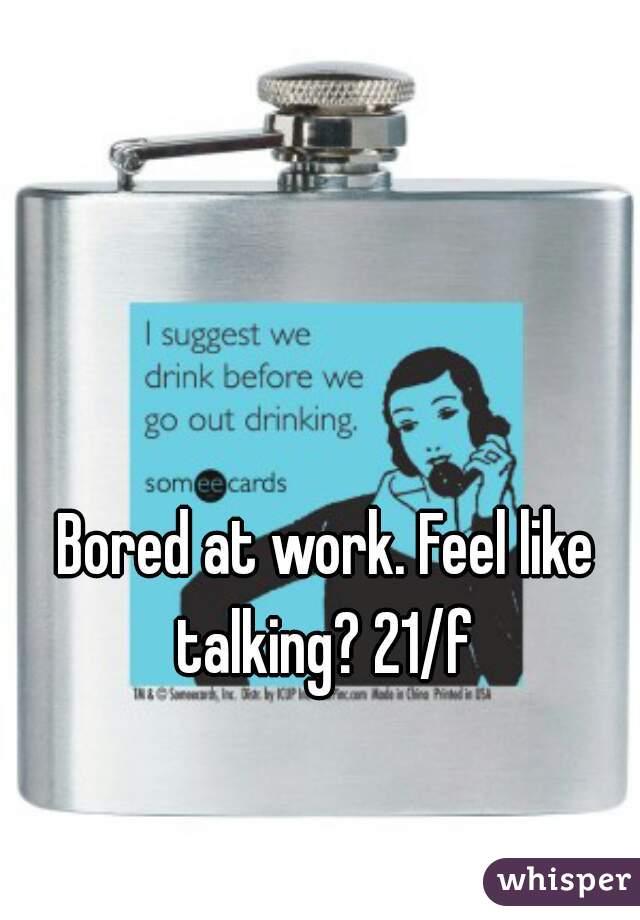 Bored at work. Feel like talking? 21/f