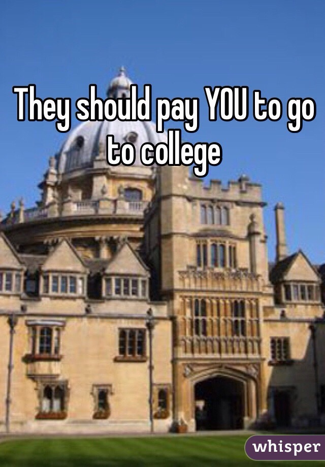 They should pay YOU to go to college