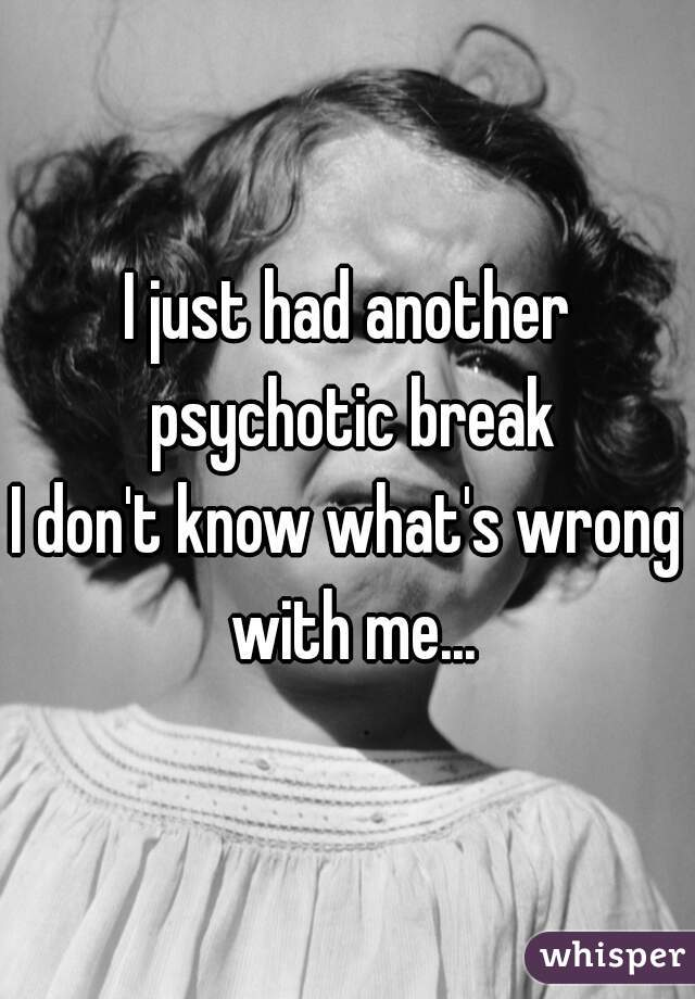I just had another psychotic break I don't know what's wrong with me...