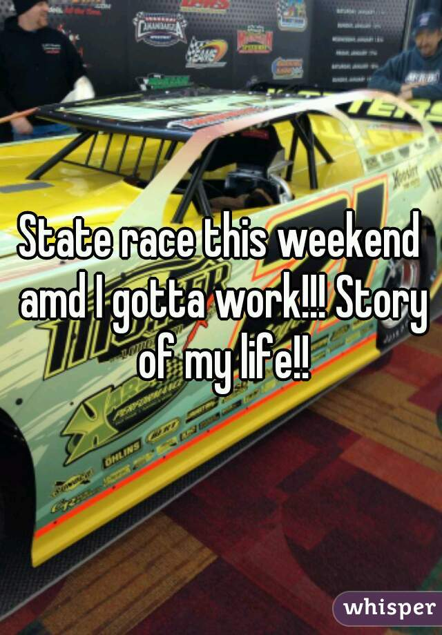 State race this weekend amd I gotta work!!! Story of my life!!
