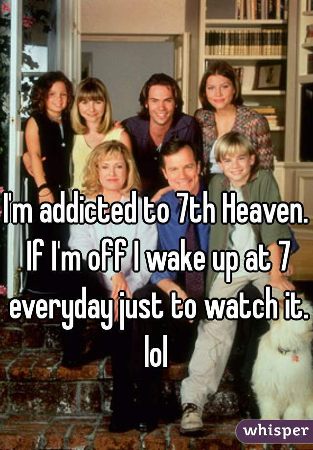 I'm addicted to 7th Heaven. If I'm off I wake up at 7 everyday just to watch it. lol