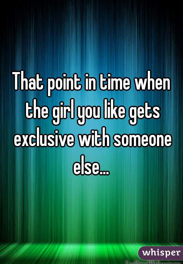 That point in time when the girl you like gets exclusive with someone else...