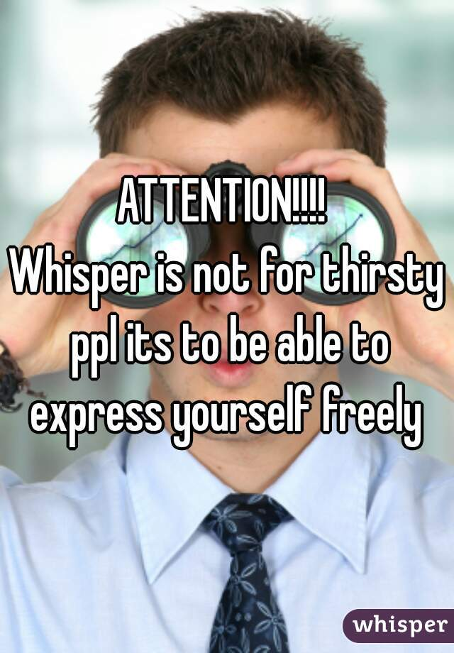ATTENTION!!!!  Whisper is not for thirsty ppl its to be able to express yourself freely
