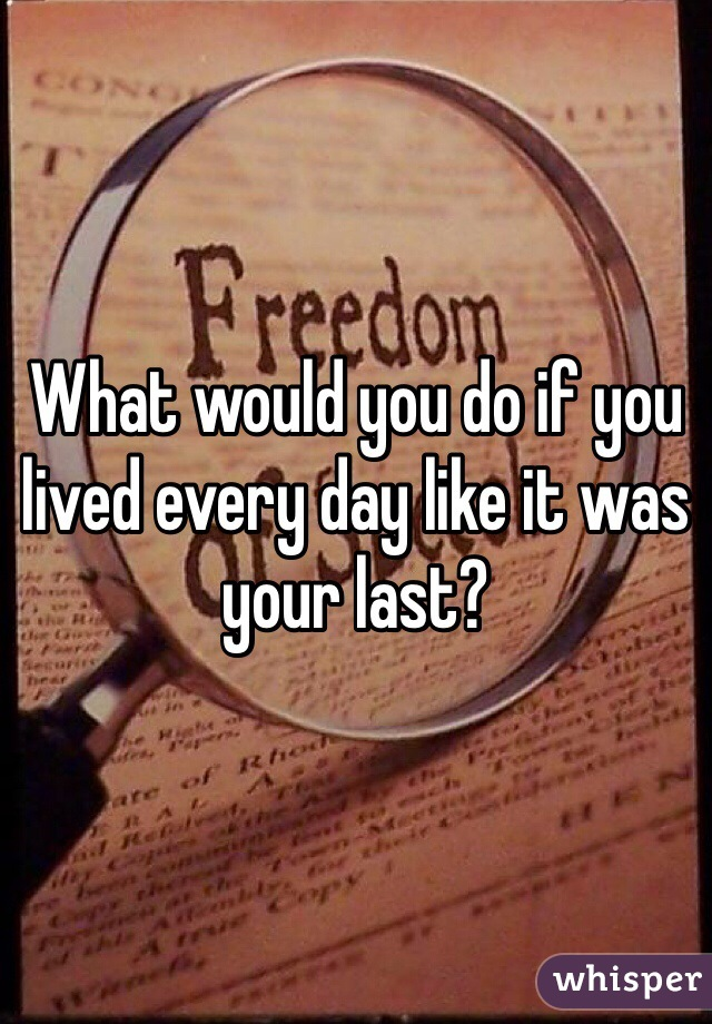 What would you do if you lived every day like it was your last?