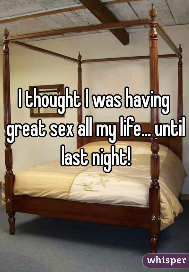 I thought I was having great sex all my life... until last night!