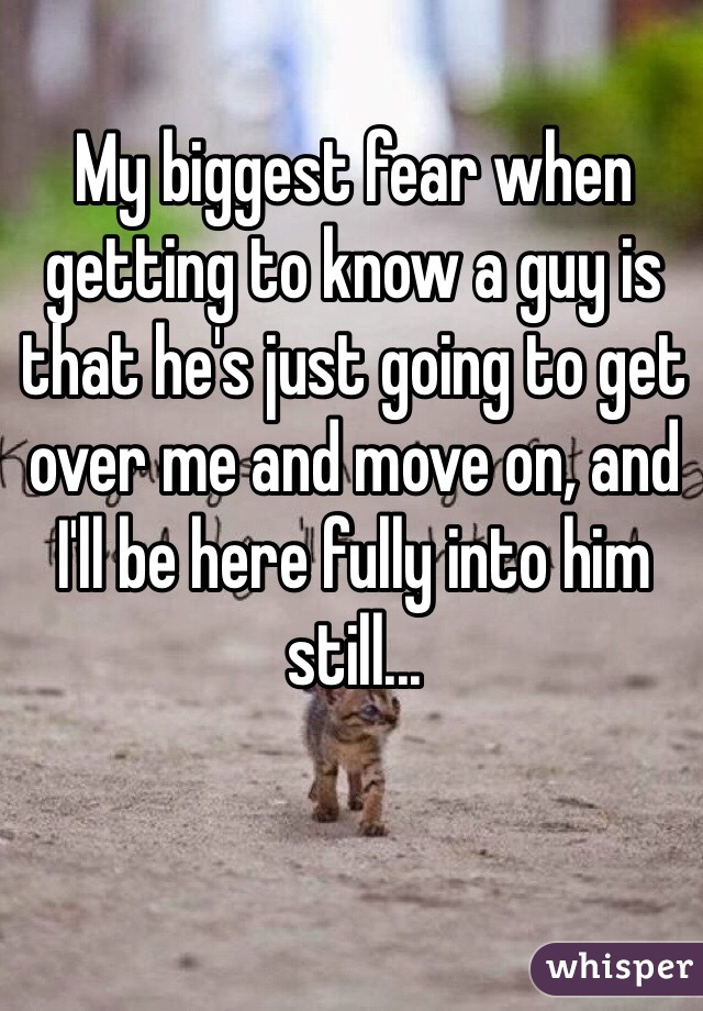 My biggest fear when getting to know a guy is that he's just going to get over me and move on, and I'll be here fully into him still...