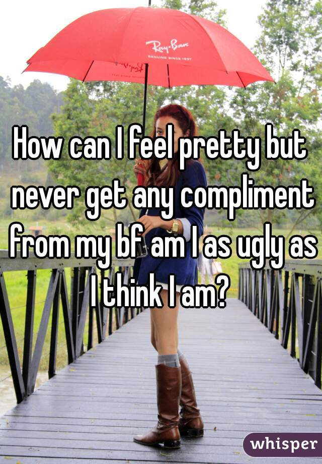 How can I feel pretty but never get any compliment from my bf am I as ugly as I think I am?