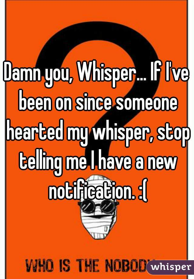 Damn you, Whisper... If I've been on since someone hearted my whisper, stop telling me I have a new notification. :(