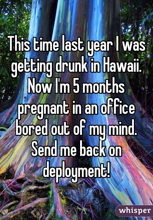 This time last year I was getting drunk in Hawaii. Now I'm 5 months pregnant in an office bored out of my mind.  Send me back on deployment!