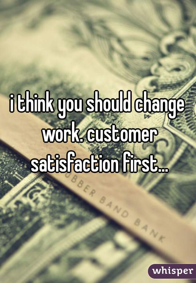 i think you should change work. customer satisfaction first...