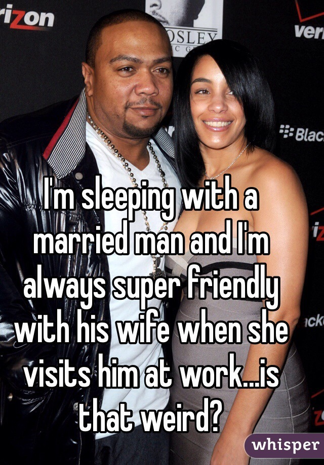 I'm sleeping with a married man and I'm always super friendly with his wife when she visits him at work...is that weird?