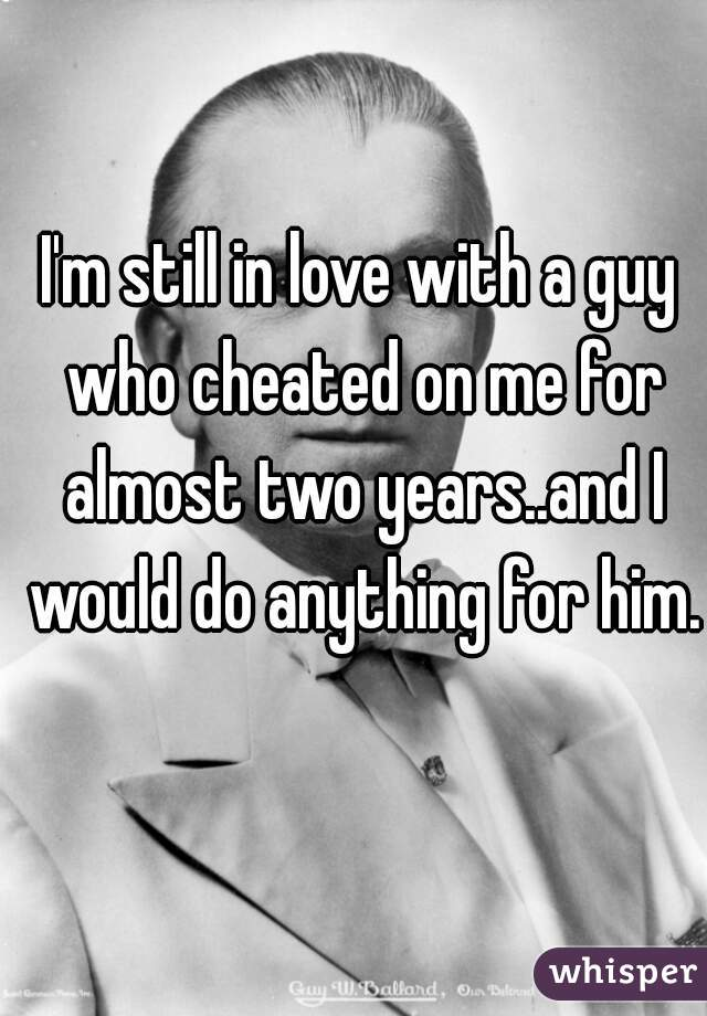 I'm still in love with a guy who cheated on me for almost two years..and I would do anything for him.