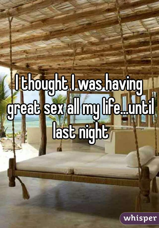 I thought I was having great sex all my life...until last night