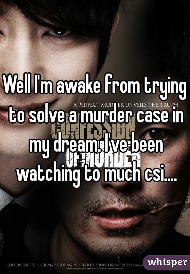 Well I'm awake from trying to solve a murder case in my dream. I've been watching to much csi....