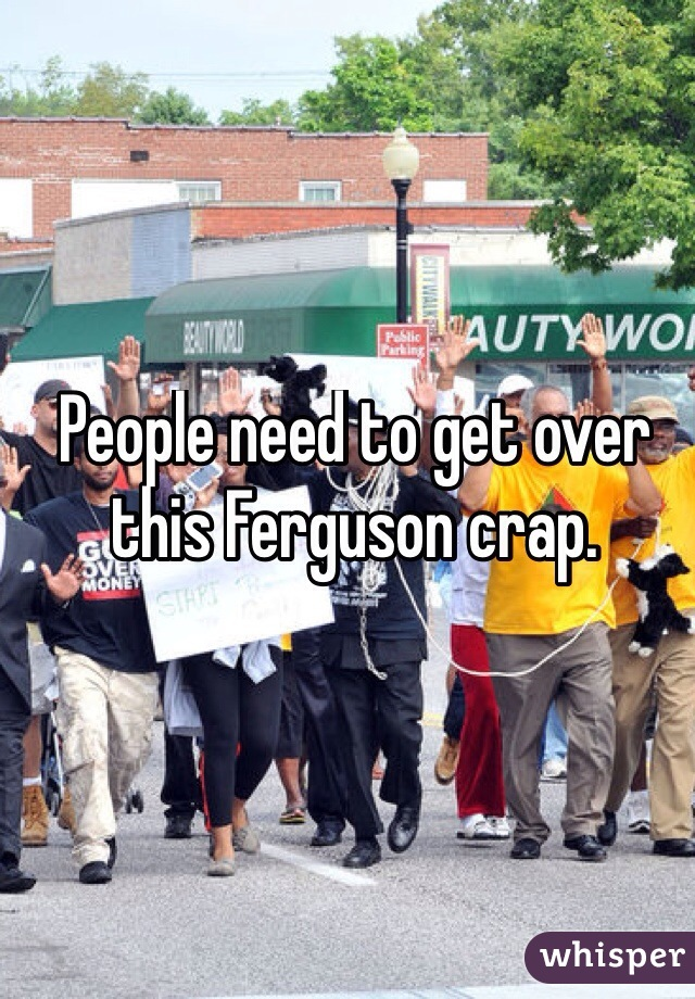 People need to get over this Ferguson crap.