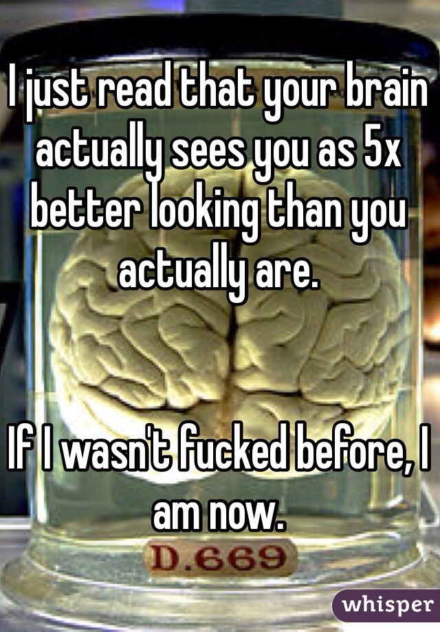 I just read that your brain actually sees you as 5x better looking than you actually are.    If I wasn't fucked before, I am now.