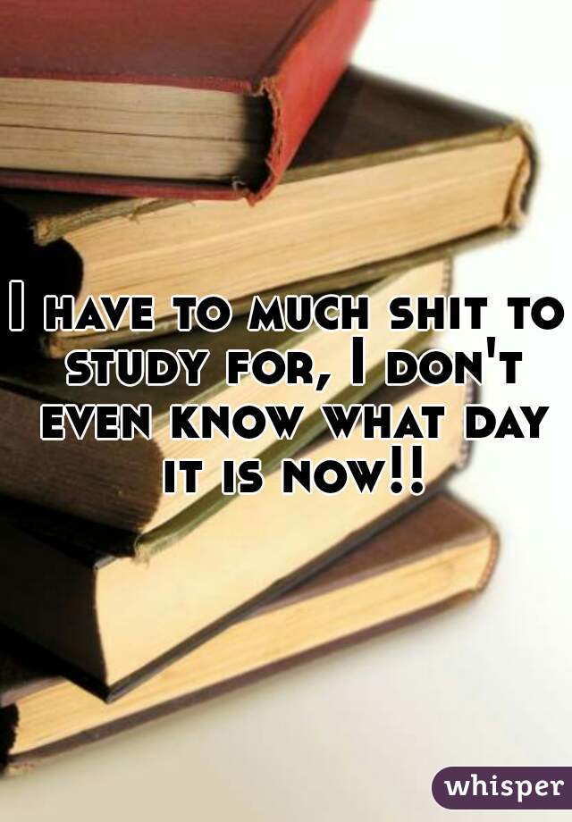 I have to much shit to study for, I don't even know what day it is now!!