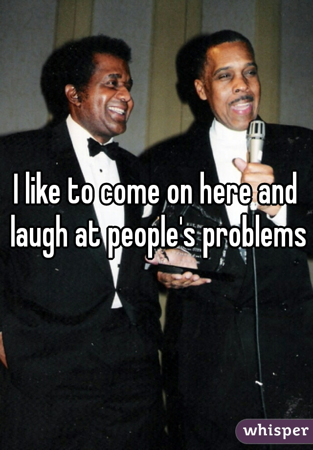 I like to come on here and laugh at people's problems