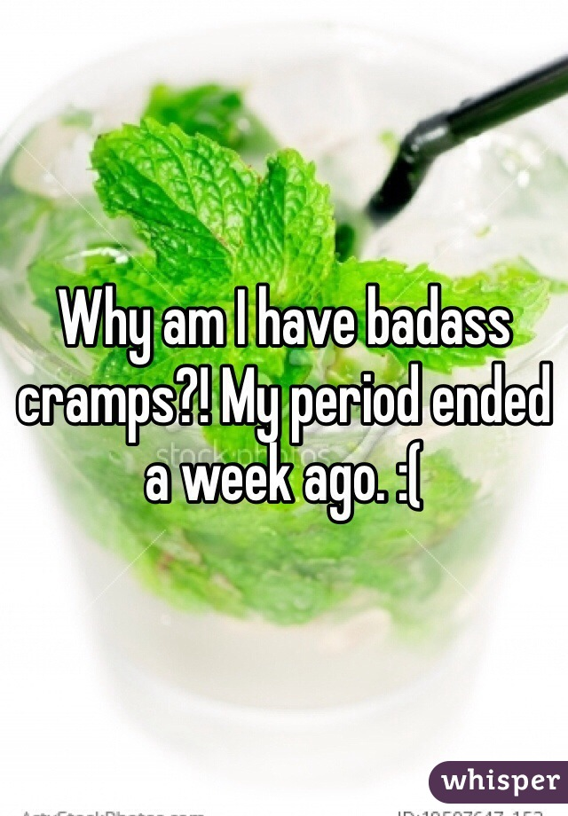 Why am I have badass cramps?! My period ended a week ago. :(