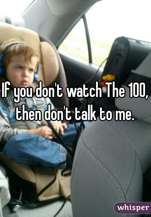If you don't watch The 100, then don't talk to me.