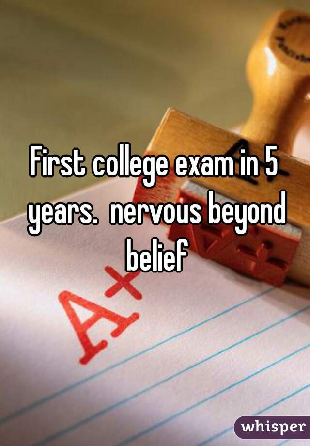 First college exam in 5 years.  nervous beyond belief