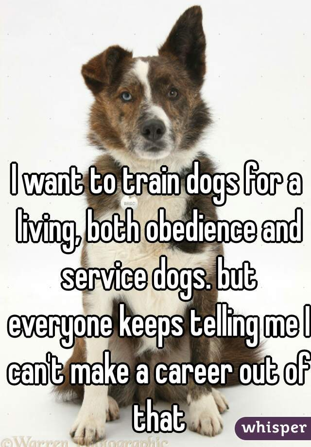 I want to train dogs for a living, both obedience and service dogs. but everyone keeps telling me I can't make a career out of that
