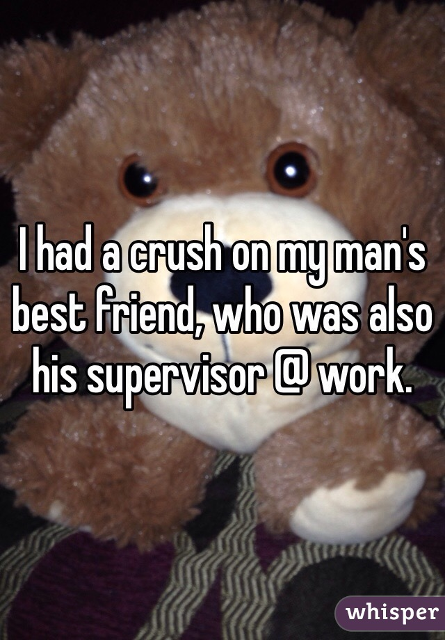 I had a crush on my man's best friend, who was also his supervisor @ work.