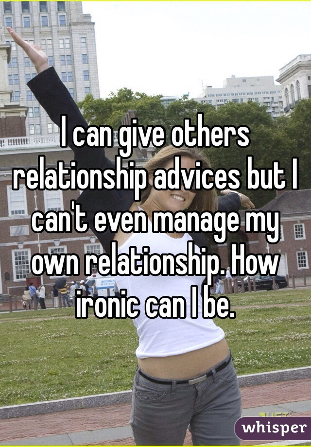 I can give others relationship advices but I can't even manage my own relationship. How ironic can I be.