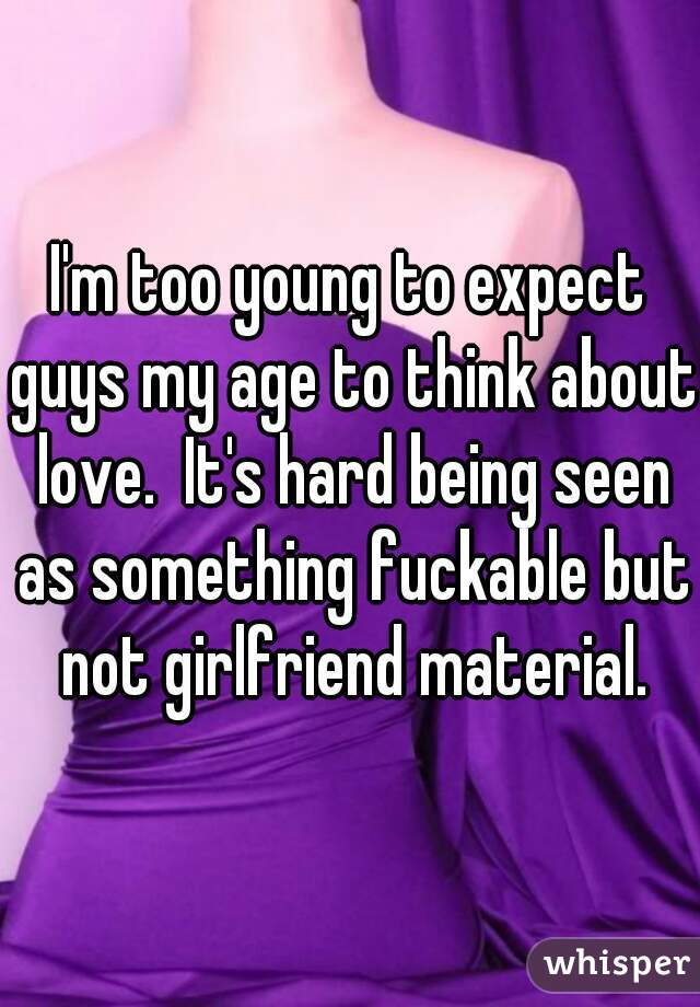 I'm too young to expect guys my age to think about love.  It's hard being seen as something fuckable but not girlfriend material.