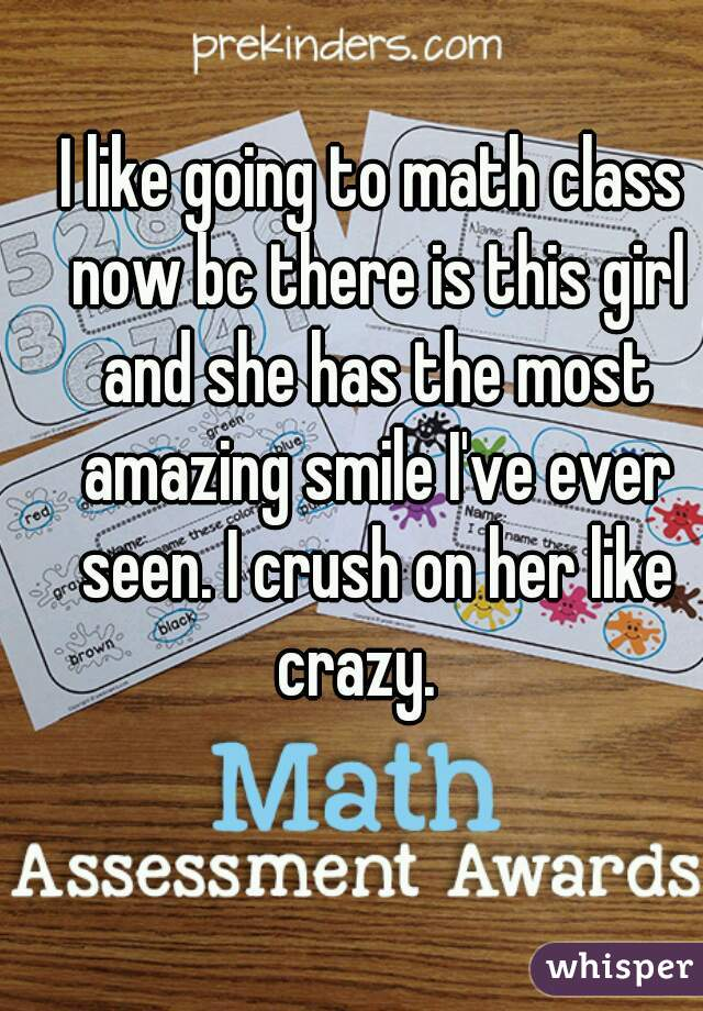 I like going to math class now bc there is this girl and she has the most amazing smile I've ever seen. I crush on her like crazy.