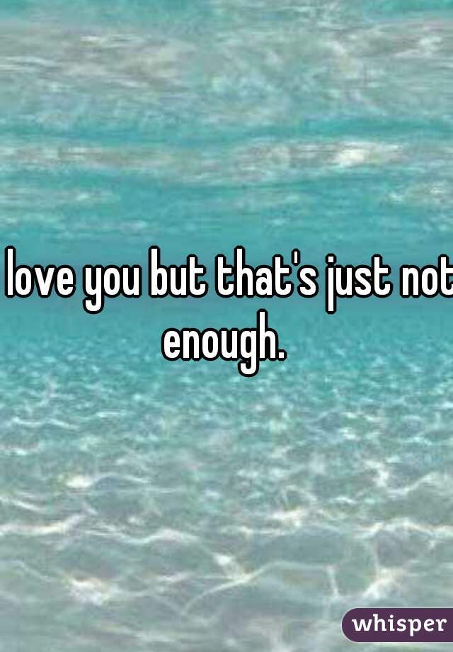 I love you but that's just not enough.