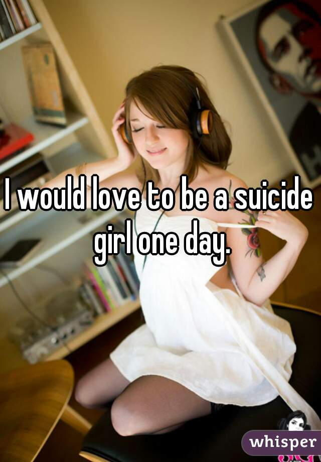 I would love to be a suicide girl one day.