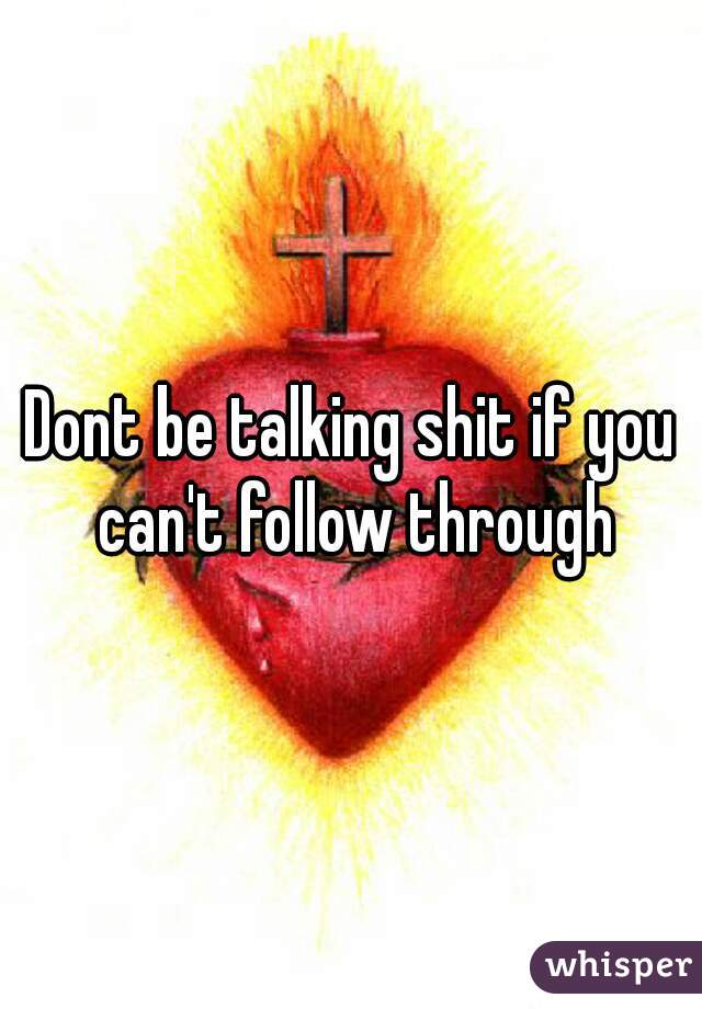 Dont be talking shit if you can't follow through