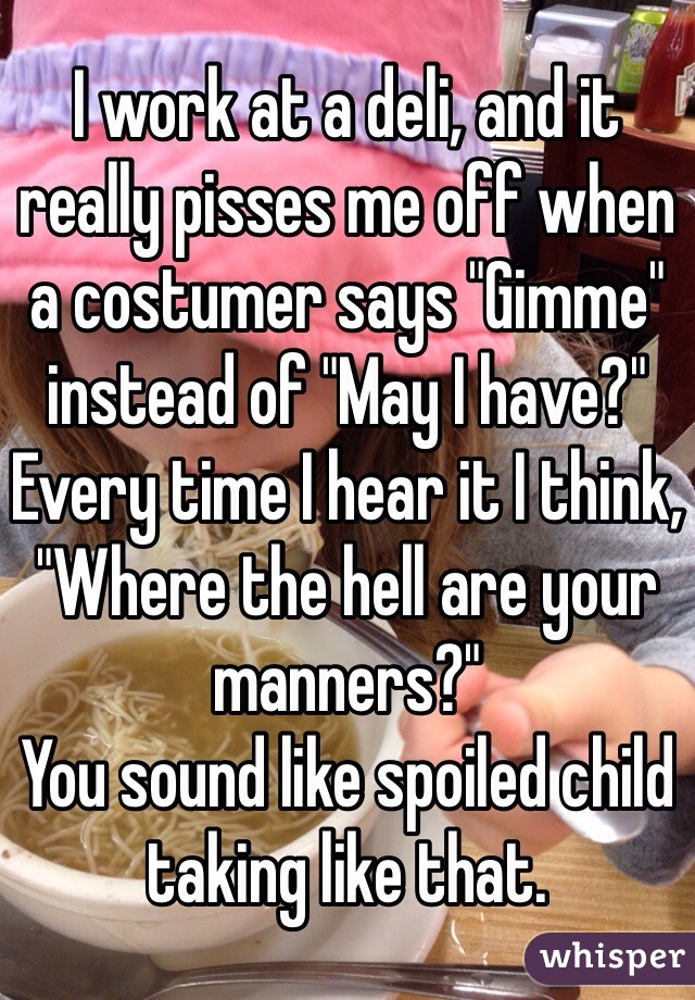 """I work at a deli, and it really pisses me off when a costumer says """"Gimme"""" instead of """"May I have?"""" Every time I hear it I think, """"Where the hell are your manners?"""" You sound like spoiled child taking like that."""