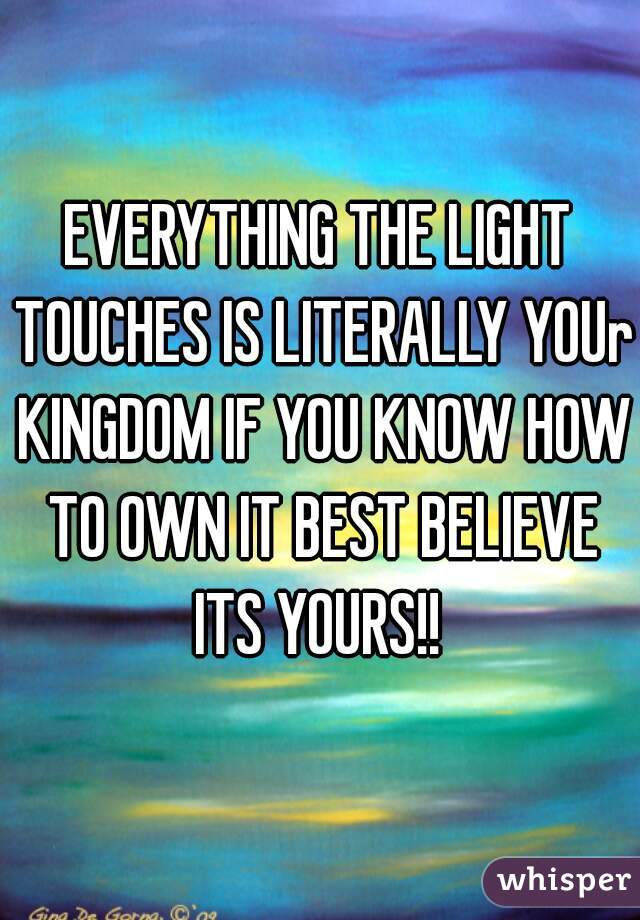 EVERYTHING THE LIGHT TOUCHES IS LITERALLY YOUr KINGDOM IF YOU KNOW HOW TO OWN IT BEST BELIEVE ITS YOURS!!