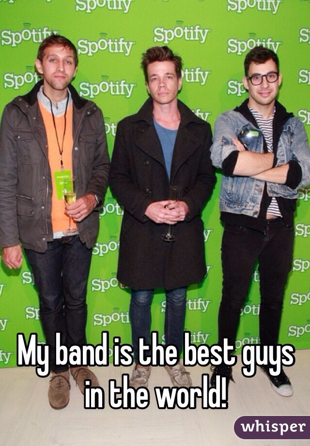 My band is the best guys in the world!