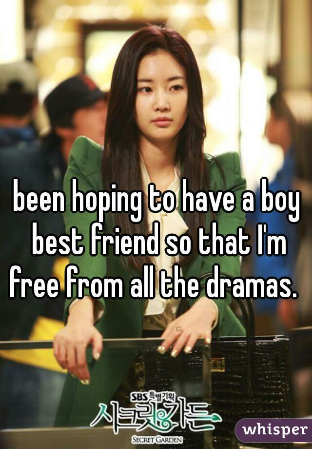 been hoping to have a boy best friend so that I'm free from all the dramas.