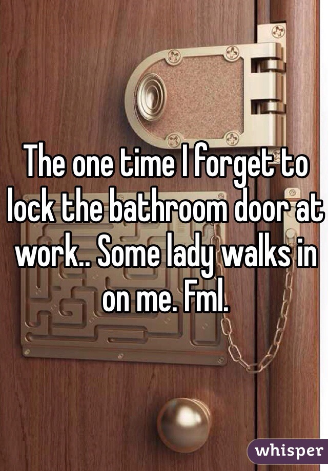 The one time I forget to lock the bathroom door at work.. Some lady walks in on me. Fml.