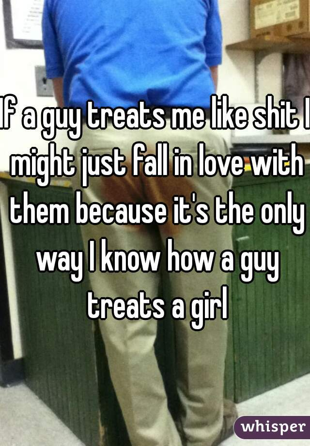 If a guy treats me like shit I might just fall in love with them because it's the only way I know how a guy treats a girl