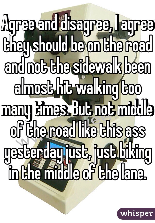 Agree and disagree, I agree they should be on the road and not the sidewalk been almost hit walking too many times. But not middle of the road like this ass yesterday just, just biking in the middle of the lane.