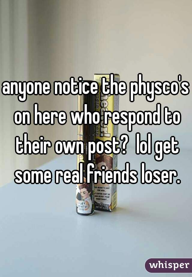 anyone notice the physco's on here who respond to their own post?  lol get some real friends loser.